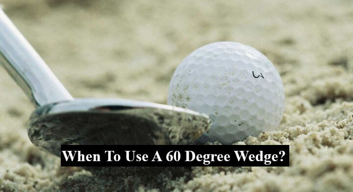 When To Use A 60 Degree Wedge?