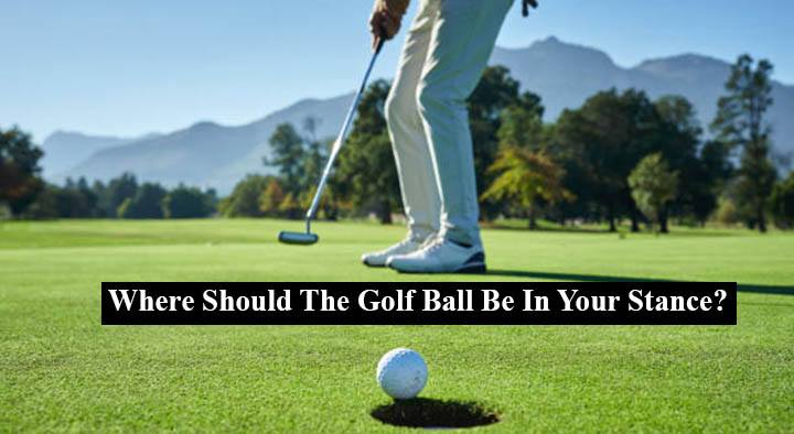 Where Should The Golf Ball Be In Your Stance?